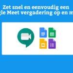 Zet snel en eenvoudig een Google Meet vergadering op en meer..